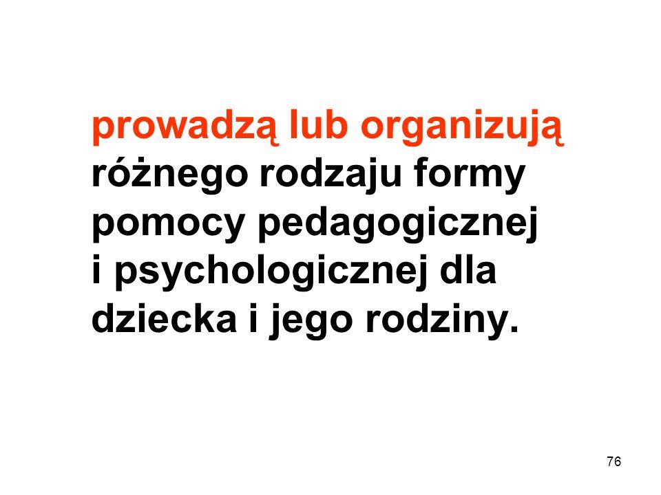prowadzą lub organizują różnego rodzaju formy pomocy pedagogicznej i psychologicznej dla dziecka i jego rodziny. 76