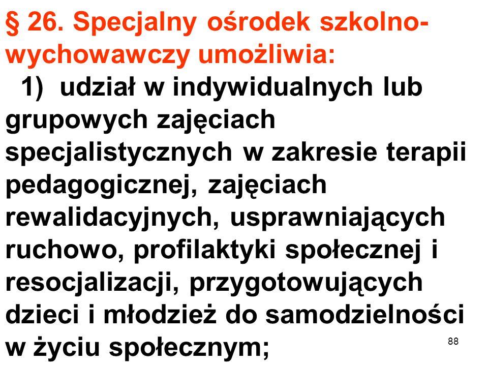 § 26. Specjalny ośrodek szkolno- wychowawczy umożliwia: 1) udział w indywidualnych lub grupowych zajęciach specjalistycznych w zakresie terapii pedago