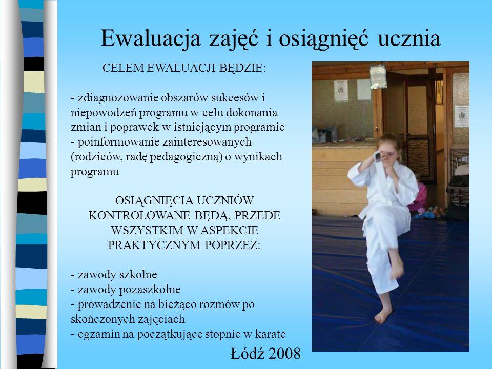 Ewaluacja zajęć i osiągnięć ucznia Łódź 2008 CELEM EWALUACJI BĘDZIE: - zdiagnozowanie obszarów sukcesów i niepowodzeń programu w celu dokonania zmian i poprawek w istniejącym programie - poinformowanie zainteresowanych (rodziców, radę pedagogiczną) o wynikach programu OSIĄGNIĘCIA UCZNIÓW KONTROLOWANE BĘDĄ, PRZEDE WSZYSTKIM W ASPEKCIE PRAKTYCZNYM POPRZEZ: - zawody szkolne - zawody pozaszkolne - prowadzenie na bieżąco rozmów po skończonych zajęciach - egzamin na początkujące stopnie w karate