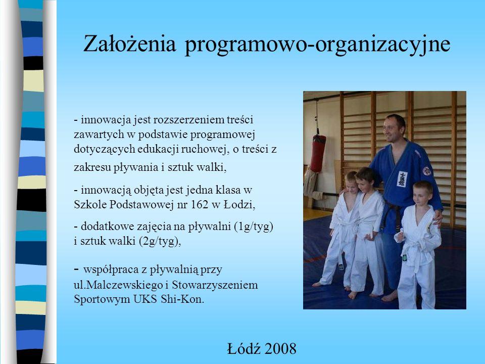 Założenia programowo-organizacyjne Łódź 2008 - innowacja jest rozszerzeniem treści zawartych w podstawie programowej dotyczących edukacji ruchowej, o treści z zakresu pływania i sztuk walki, - innowacją objęta jest jedna klasa w Szkole Podstawowej nr 162 w Łodzi, - dodatkowe zajęcia na pływalni (1g/tyg) i sztuk walki (2g/tyg), - współpraca z pływalnią przy ul.Malczewskiego i Stowarzyszeniem Sportowym UKS Shi-Kon.