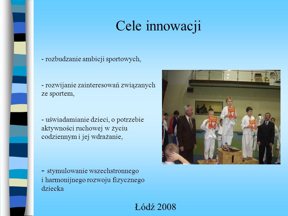 Cele innowacji Łódź 2008 - rozbudzanie ambicji sportowych, - rozwijanie zainteresowań związanych ze sportem, - uświadamianie dzieci, o potrzebie aktywności ruchowej w życiu codziennym i jej wdrażanie, - stymulowanie wszechstronnego i harmonijnego rozwoju fizycznego dziecka