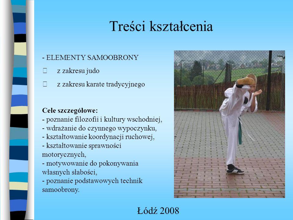 Treści kształcenia Łódź 2008 - ELEMENTY SAMOOBRONY z zakresu judo z zakresu karate tradycyjnego Cele szczegółowe: - poznanie filozofii i kultury wschodniej, - wdrażanie do czynnego wypoczynku, - kształtowanie koordynacji ruchowej, - kształtowanie sprawności motorycznych, - motywowanie do pokonywania własnych słabości, - poznanie podstawowych technik samoobrony.