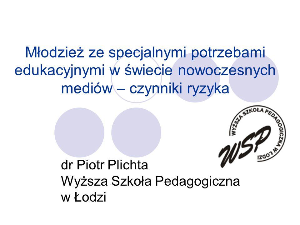 Młodzież ze specjalnymi potrzebami edukacyjnymi w świecie nowoczesnych mediów – czynniki ryzyka dr Piotr Plichta Wyższa Szkoła Pedagogiczna w Łodzi