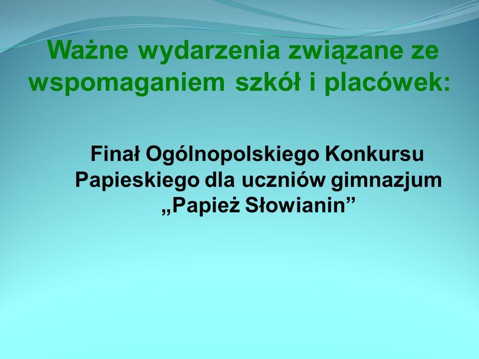 Ważne wydarzenia związane ze wspomaganiem szkół i placówek: Finał Ogólnopolskiego Konkursu Papieskiego dla uczniów gimnazjum Papież Słowianin