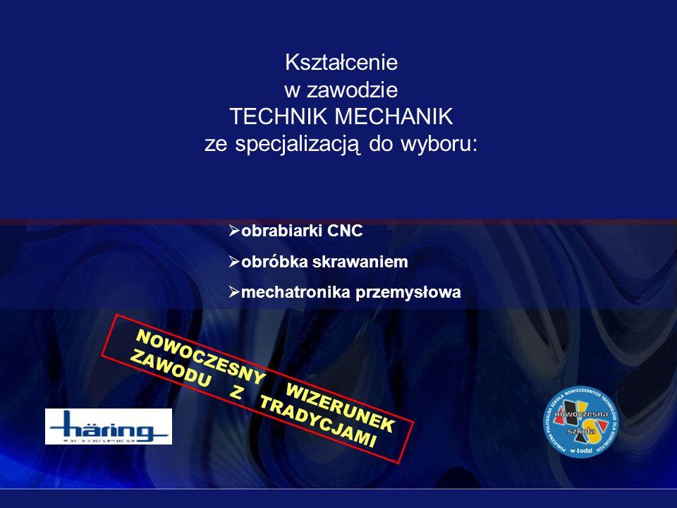 Kształcenie w zawodzie TECHNIK MECHANIK ze specjalizacją do wyboru: obrabiarki CNC obróbka skrawaniem mechatronika przemysłowa NOWOCZESNY WIZERUNEK ZA