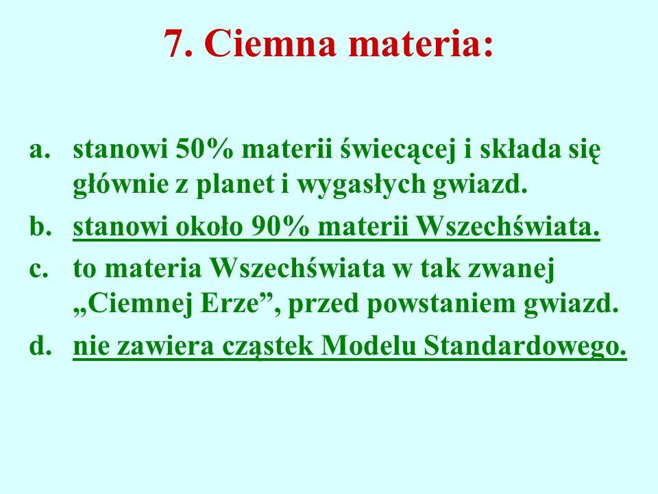 7. Ciemna materia: a.stanowi 50% materii świecącej i składa się głównie z planet i wygasłych gwiazd. b.stanowi około 90% materii Wszechświata. c.to ma