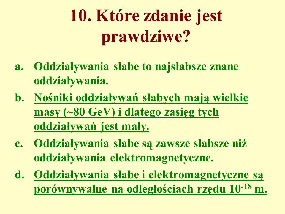 10. Które zdanie jest prawdziwe? a.Oddziaływania słabe to najsłabsze znane oddziaływania. b.Nośniki oddziaływań słabych mają wielkie masy (~80 GeV) i