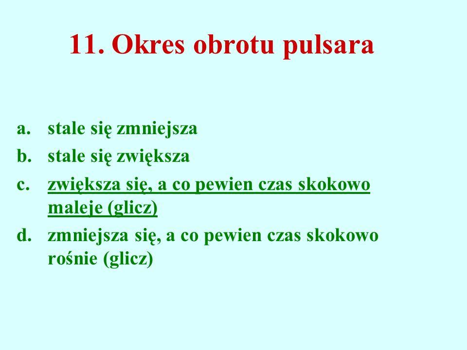 11. Okres obrotu pulsara a.stale się zmniejsza b.stale się zwiększa c.zwiększa się, a co pewien czas skokowo maleje (glicz) d.zmniejsza się, a co pewi