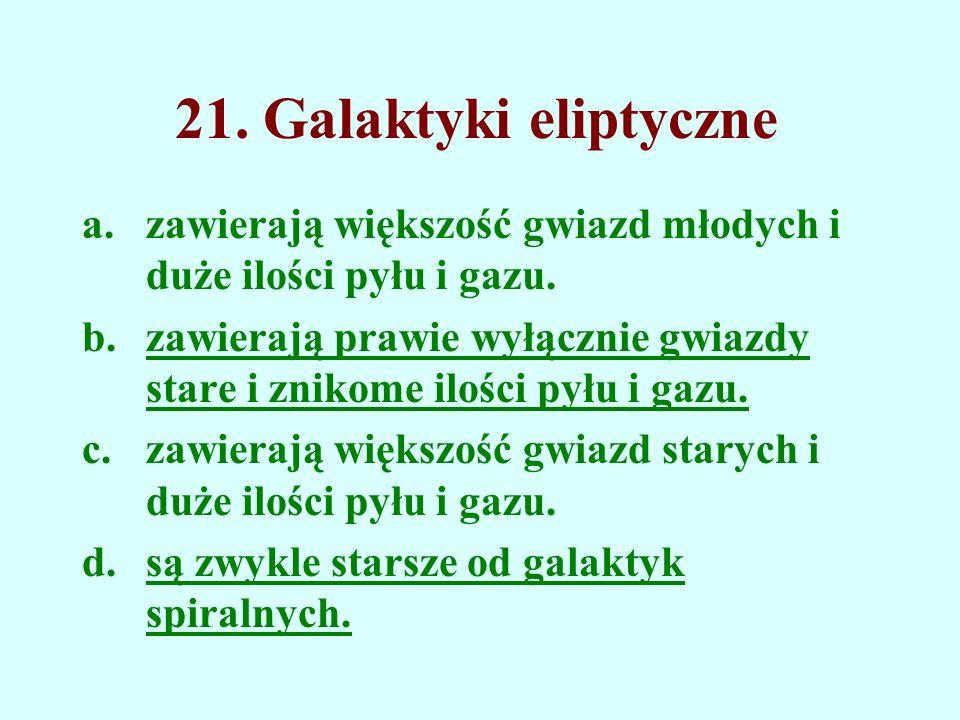 21. Galaktyki eliptyczne a.zawierają większość gwiazd młodych i duże ilości pyłu i gazu. b.zawierają prawie wyłącznie gwiazdy stare i znikome ilości p