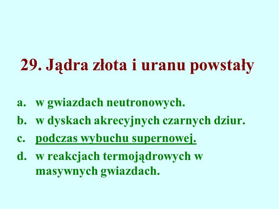 29. Jądra złota i uranu powstały a.w gwiazdach neutronowych. b.w dyskach akrecyjnych czarnych dziur. c.podczas wybuchu supernowej. d.w reakcjach termo