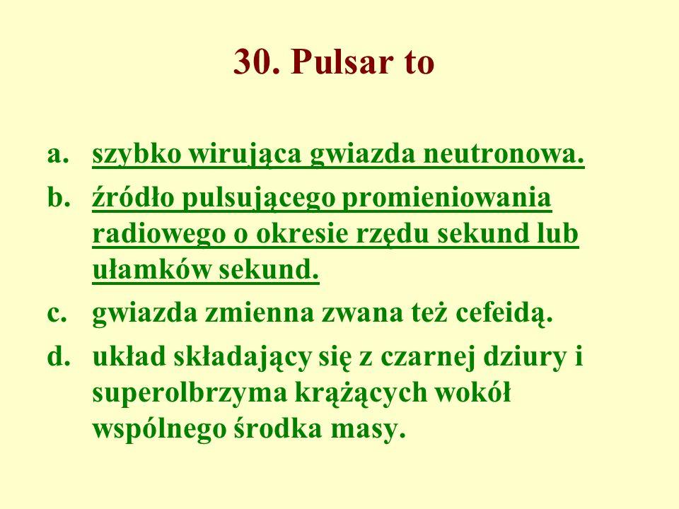 30. Pulsar to a.szybko wirująca gwiazda neutronowa. b.źródło pulsującego promieniowania radiowego o okresie rzędu sekund lub ułamków sekund. c.gwiazda
