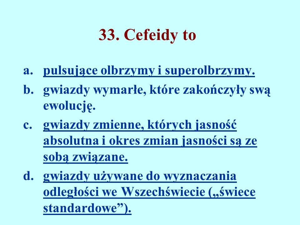 33. Cefeidy to a.pulsujące olbrzymy i superolbrzymy. b.gwiazdy wymarłe, które zakończyły swą ewolucję. c.gwiazdy zmienne, których jasność absolutna i