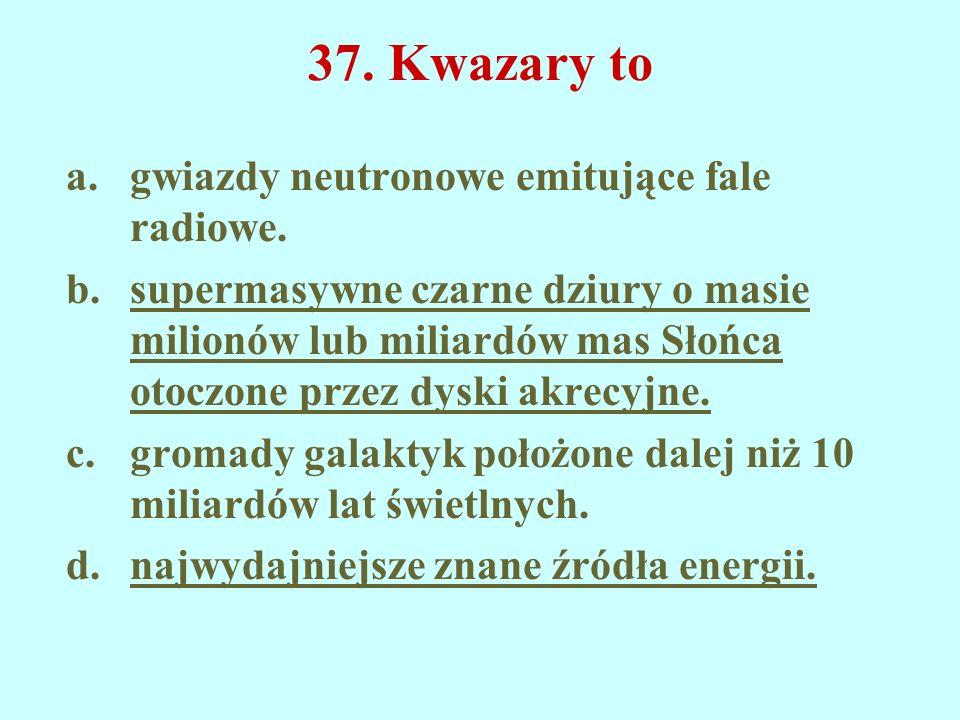 37. Kwazary to a.gwiazdy neutronowe emitujące fale radiowe. b.supermasywne czarne dziury o masie milionów lub miliardów mas Słońca otoczone przez dysk