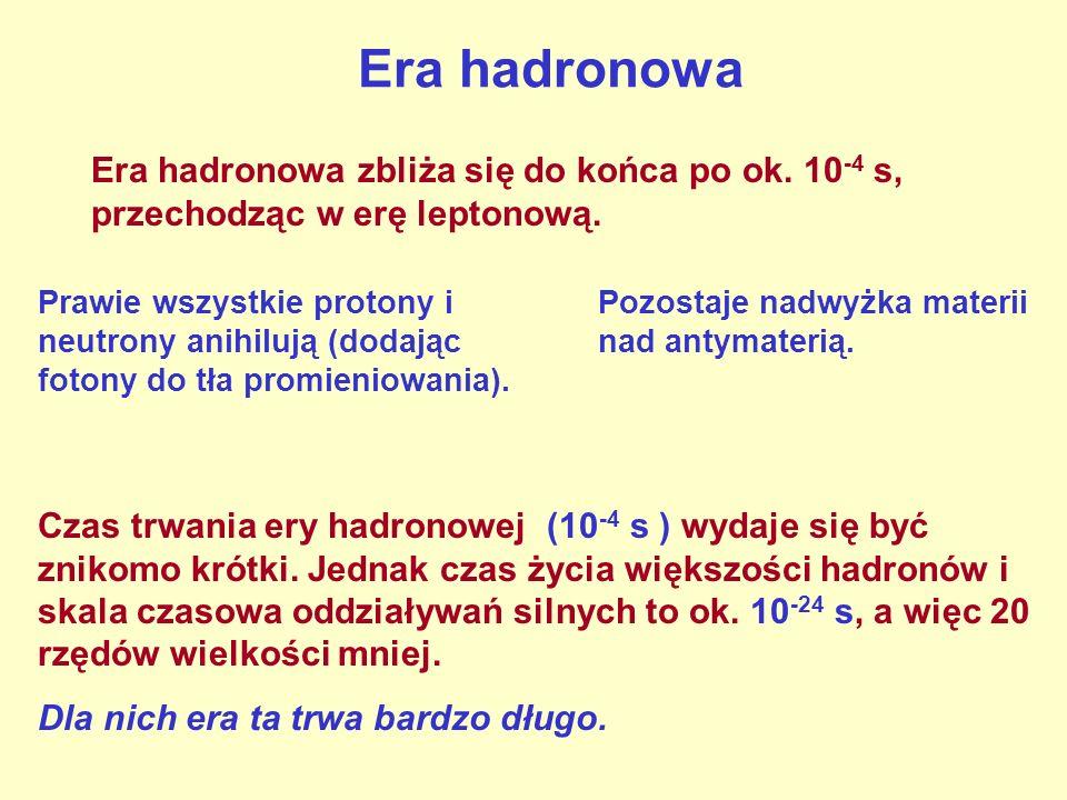 Era hadronowa Era hadronowa zbliża się do końca po ok. 10 -4 s, przechodząc w erę leptonową. Prawie wszystkie protony i neutrony anihilują (dodając fo