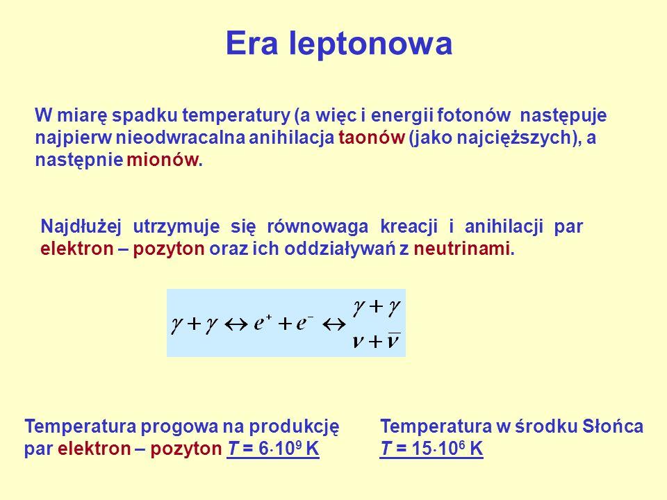 Era leptonowa W miarę spadku temperatury (a więc i energii fotonów następuje najpierw nieodwracalna anihilacja taonów (jako najcięższych), a następnie