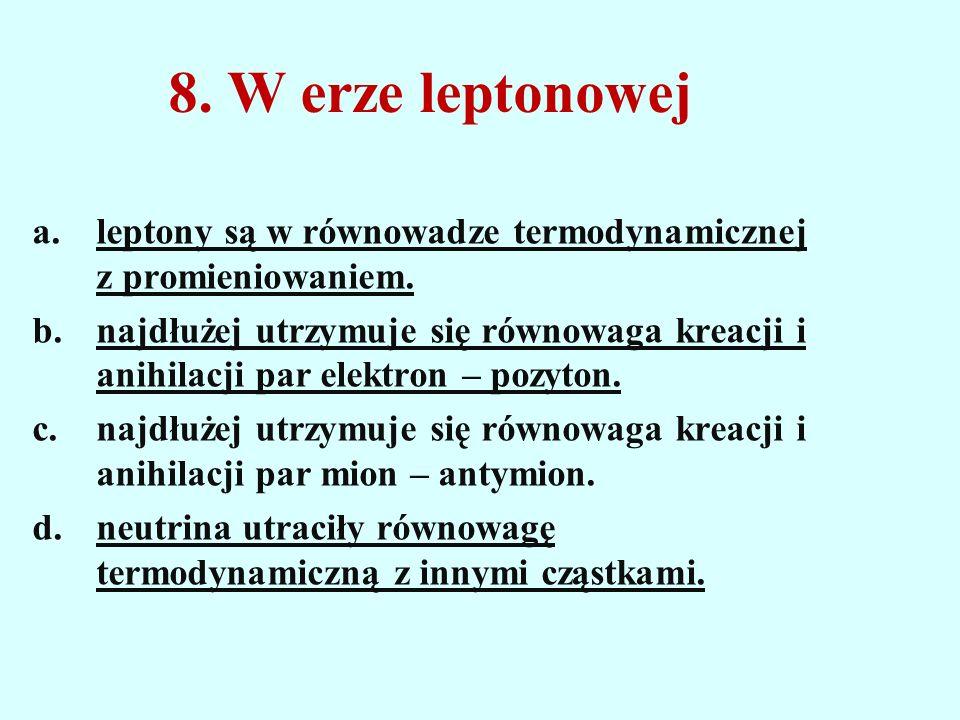 8. W erze leptonowej a.leptony są w równowadze termodynamicznej z promieniowaniem. b.najdłużej utrzymuje się równowaga kreacji i anihilacji par elektr