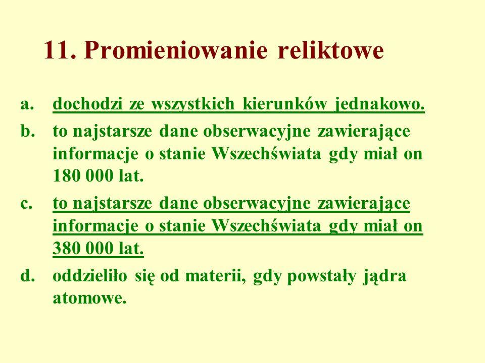 11. Promieniowanie reliktowe a.dochodzi ze wszystkich kierunków jednakowo. b.to najstarsze dane obserwacyjne zawierające informacje o stanie Wszechświ