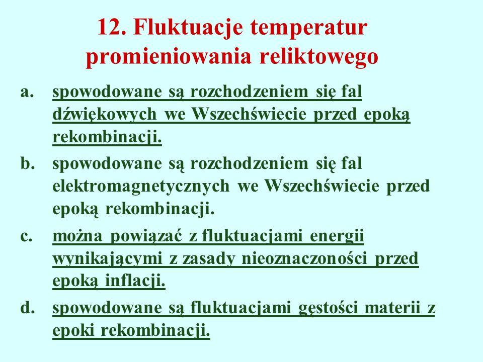 12. Fluktuacje temperatur promieniowania reliktowego a.spowodowane są rozchodzeniem się fal dźwiękowych we Wszechświecie przed epoką rekombinacji. b.s