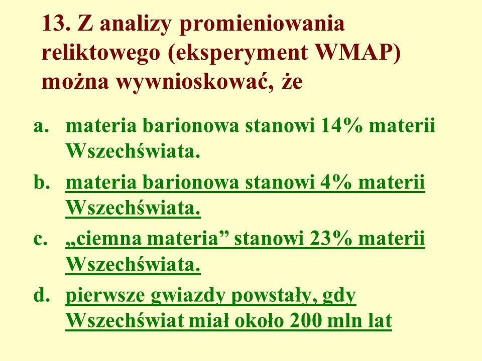 13. Z analizy promieniowania reliktowego (eksperyment WMAP) można wywnioskować, że a.materia barionowa stanowi 14% materii Wszechświata. b.materia bar