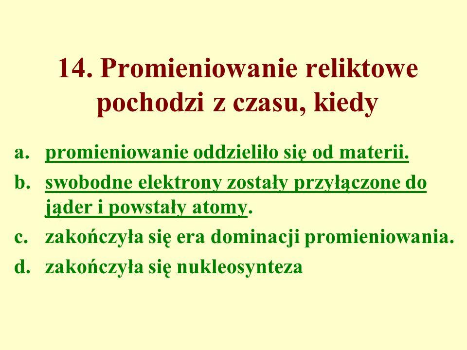 14. Promieniowanie reliktowe pochodzi z czasu, kiedy a.promieniowanie oddzieliło się od materii. b.swobodne elektrony zostały przyłączone do jąder i p