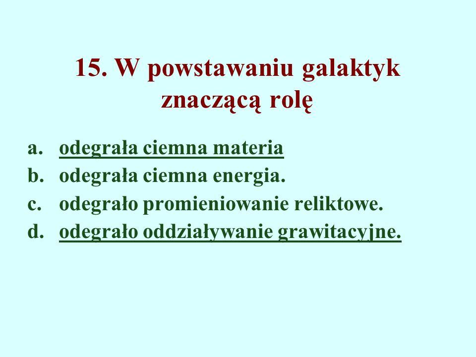 15. W powstawaniu galaktyk znaczącą rolę a.odegrała ciemna materia b.odegrała ciemna energia. c.odegrało promieniowanie reliktowe. d.odegrało oddziały
