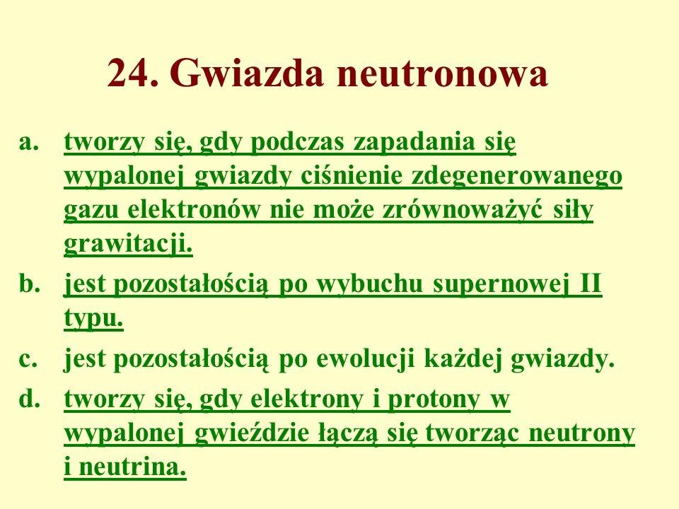 24. Gwiazda neutronowa a.tworzy się, gdy podczas zapadania się wypalonej gwiazdy ciśnienie zdegenerowanego gazu elektronów nie może zrównoważyć siły g