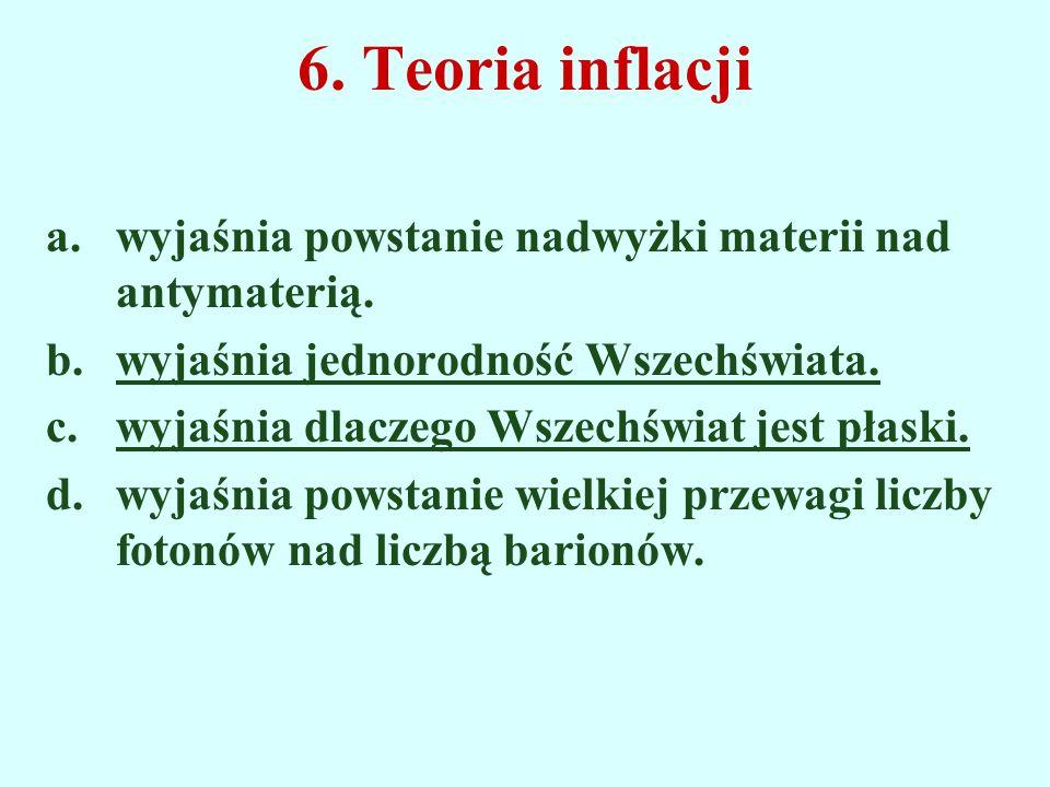6. Teoria inflacji a.wyjaśnia powstanie nadwyżki materii nad antymaterią. b.wyjaśnia jednorodność Wszechświata. c.wyjaśnia dlaczego Wszechświat jest p