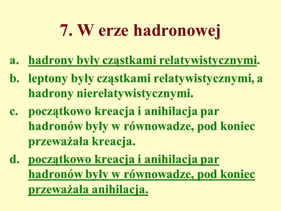 7. W erze hadronowej a.hadrony były cząstkami relatywistycznymi. b.leptony były cząstkami relatywistycznymi, a hadrony nierelatywistycznymi. c.początk