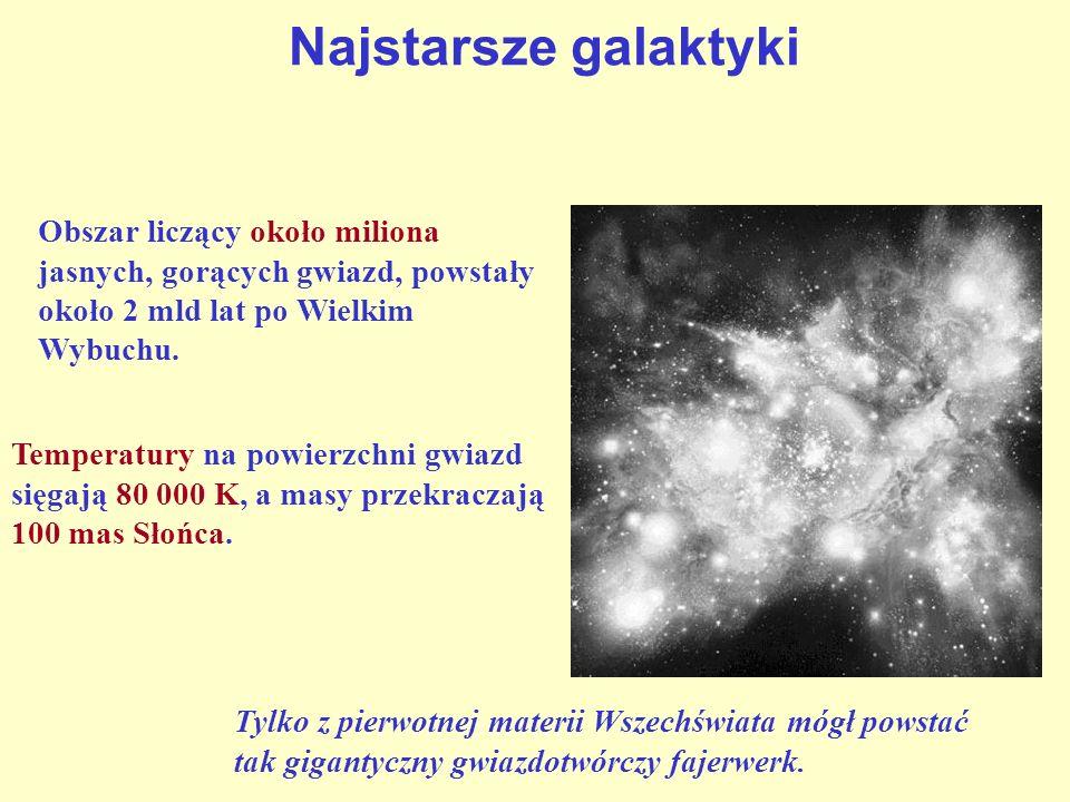 Najstarsze galaktyki Obszar liczący około miliona jasnych, gorących gwiazd, powstały około 2 mld lat po Wielkim Wybuchu. Temperatury na powierzchni gw