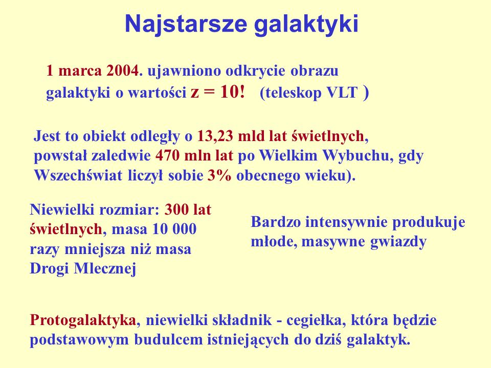 Najstarsze galaktyki 1 marca 2004. ujawniono odkrycie obrazu galaktyki o wartości z = 10! (teleskop VLT ) Jest to obiekt odległy o 13,23 mld lat świet