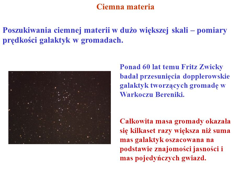 Ciemna materia Poszukiwania ciemnej materii w dużo większej skali – pomiary prędkości galaktyk w gromadach. Ponad 60 lat temu Fritz Zwicky badał przes