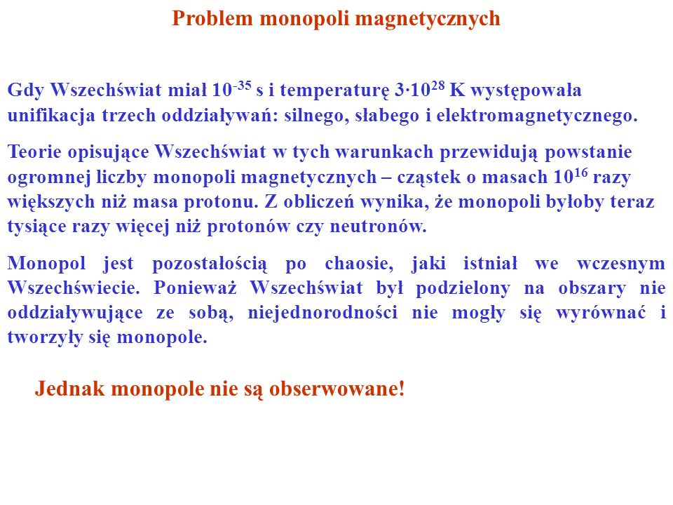 Problem monopoli magnetycznych Gdy Wszechświat miał 10 -35 s i temperaturę 3·10 28 K występowała unifikacja trzech oddziaływań: silnego, słabego i elektromagnetycznego.