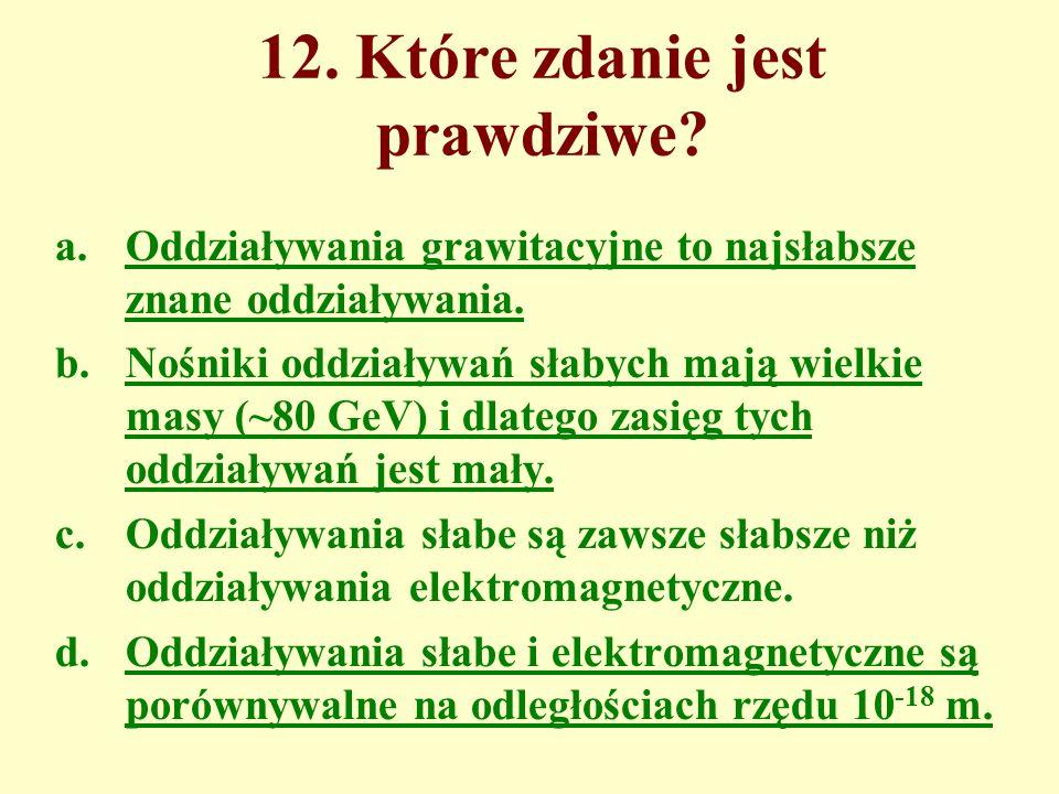 12. Które zdanie jest prawdziwe. a.Oddziaływania grawitacyjne to najsłabsze znane oddziaływania.