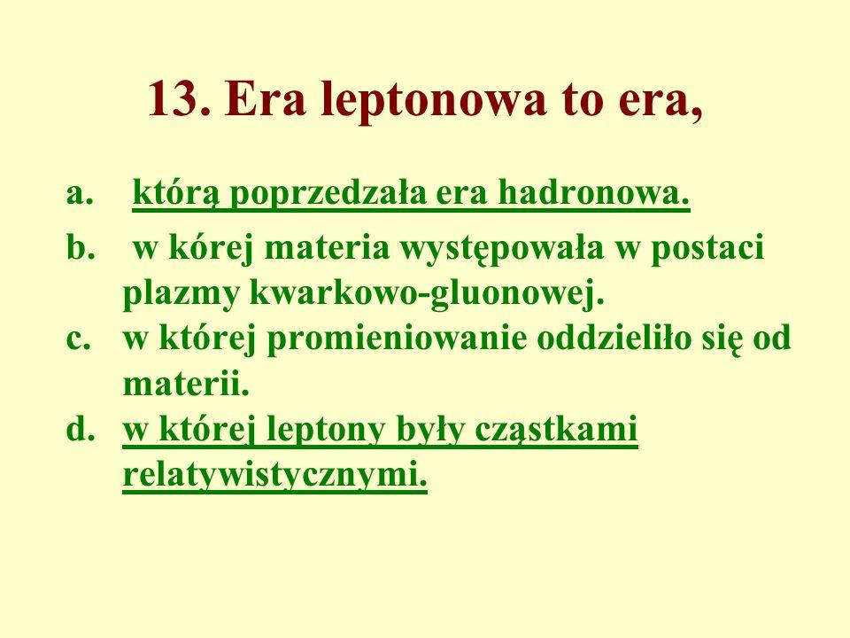 13. Era leptonowa to era, a. którą poprzedzała era hadronowa.