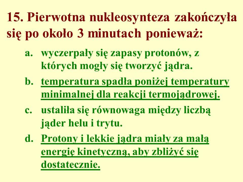 15. Pierwotna nukleosynteza zakończyła się po około 3 minutach ponieważ: a.wyczerpały się zapasy protonów, z których mogły się tworzyć jądra. b.temper