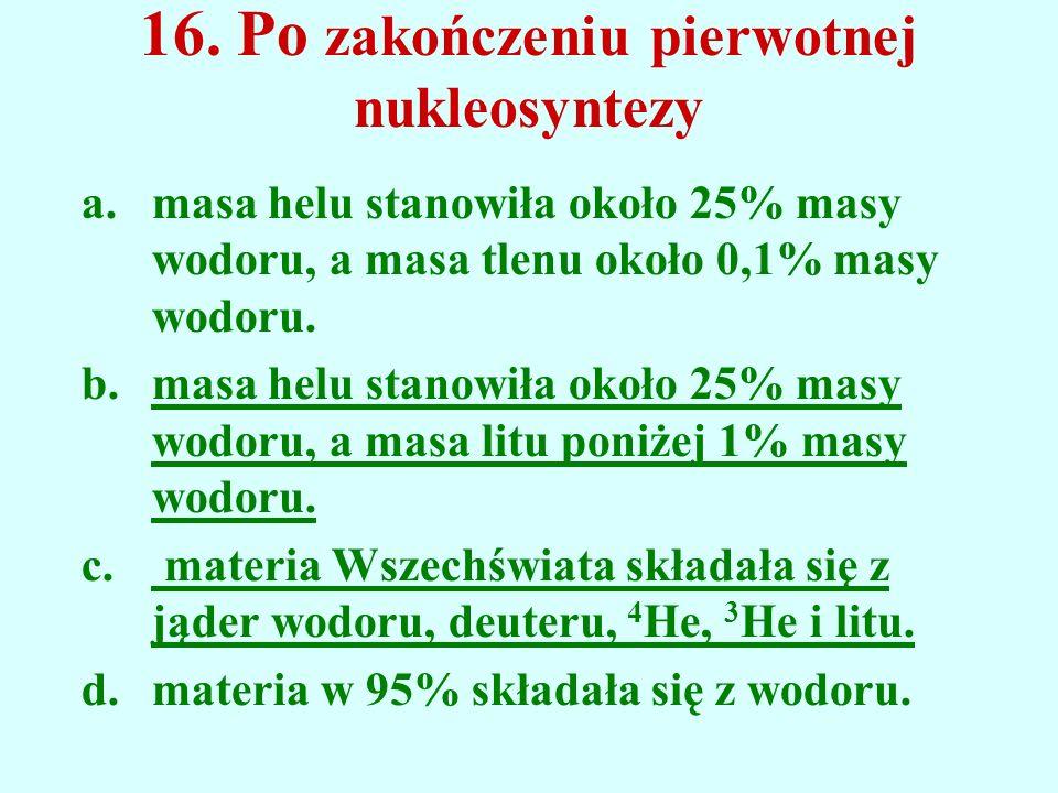 16. Po zakończeniu pierwotnej nukleosyntezy a.masa helu stanowiła około 25% masy wodoru, a masa tlenu około 0,1% masy wodoru. b.masa helu stanowiła ok