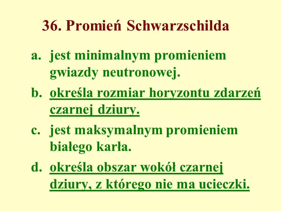 36. Promień Schwarzschilda a.jest minimalnym promieniem gwiazdy neutronowej.