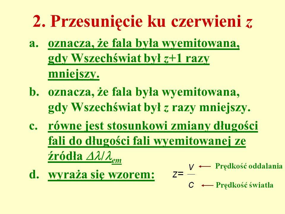 2. Przesunięcie ku czerwieni z a.oznacza, że fala była wyemitowana, gdy Wszechświat był z+1 razy mniejszy. b.oznacza, że fala była wyemitowana, gdy Ws