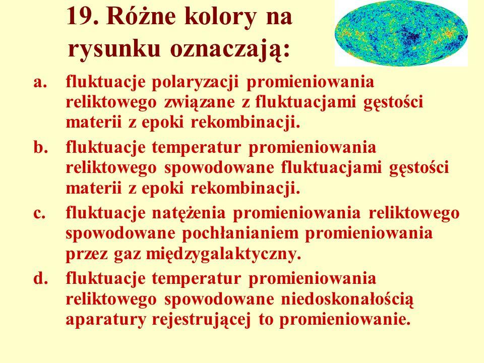 19. Różne kolory na rysunku oznaczają: a.fluktuacje polaryzacji promieniowania reliktowego związane z fluktuacjami gęstości materii z epoki rekombinac