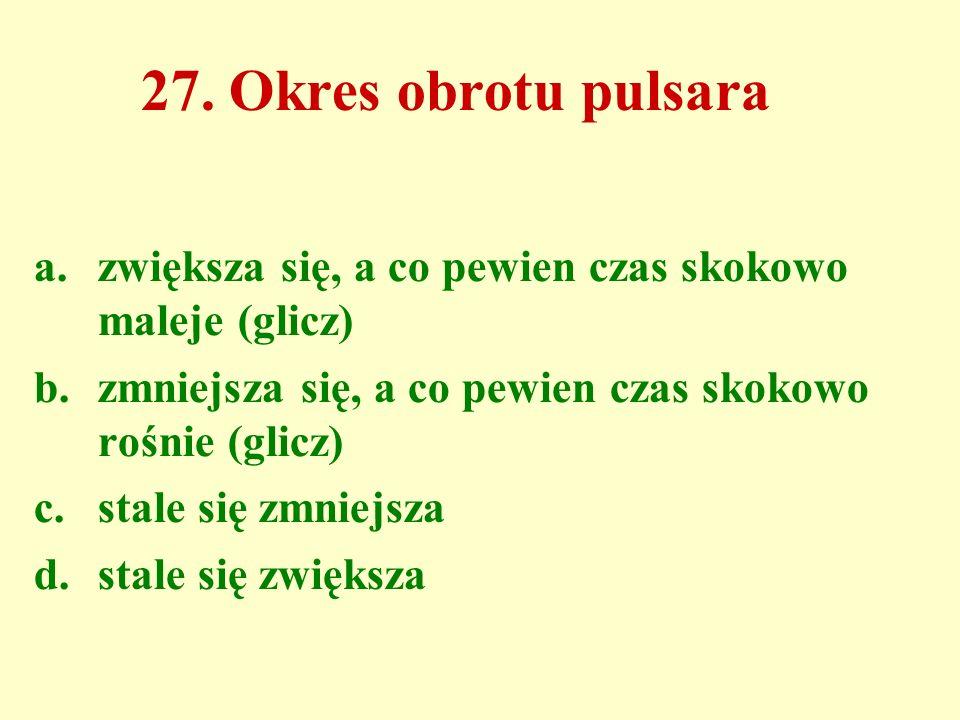 27. Okres obrotu pulsara a.zwiększa się, a co pewien czas skokowo maleje (glicz) b.zmniejsza się, a co pewien czas skokowo rośnie (glicz) c.stale się