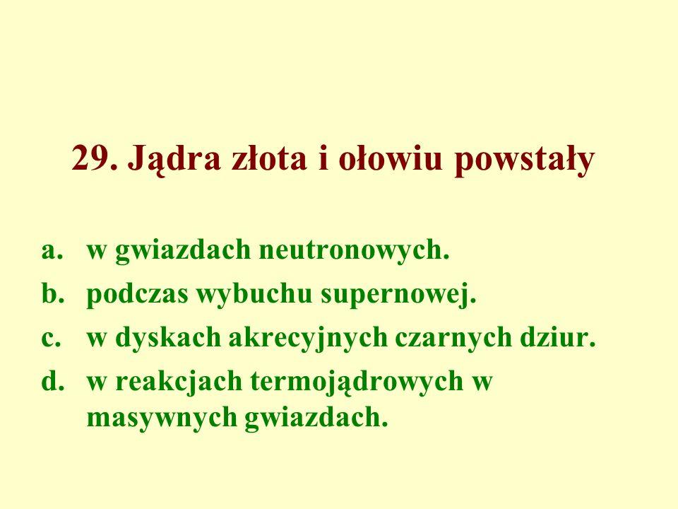 29. Jądra złota i ołowiu powstały a.w gwiazdach neutronowych.