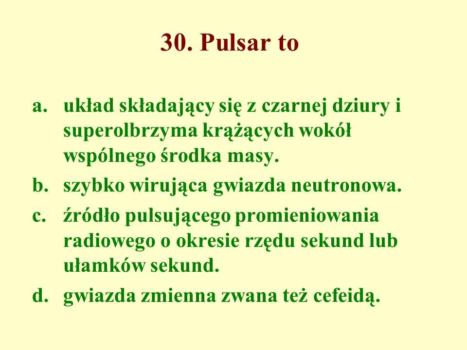 30. Pulsar to a.układ składający się z czarnej dziury i superolbrzyma krążących wokół wspólnego środka masy. b.szybko wirująca gwiazda neutronowa. c.ź