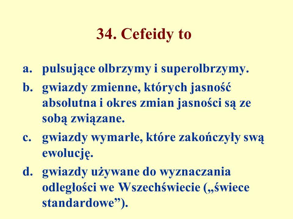 34. Cefeidy to a.pulsujące olbrzymy i superolbrzymy.