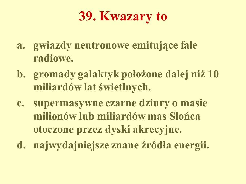 39. Kwazary to a.gwiazdy neutronowe emitujące fale radiowe.
