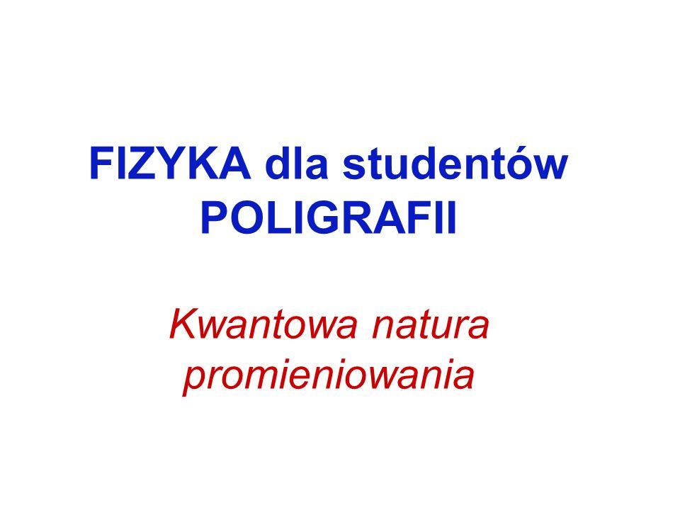 FIZYKA dla studentów POLIGRAFII Kwantowa natura promieniowania