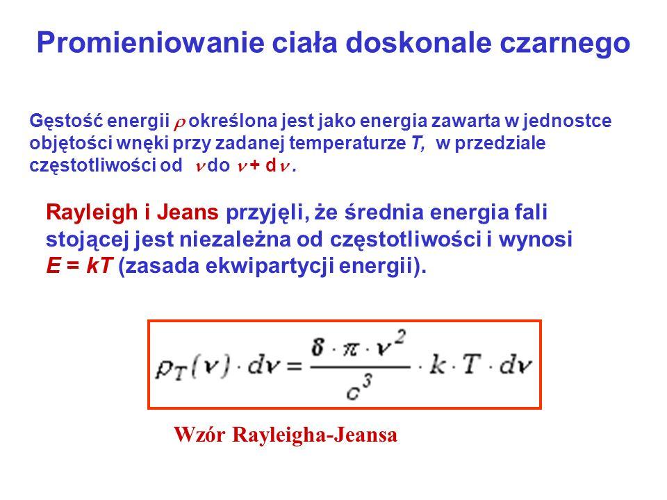Promieniowanie ciała doskonale czarnego Gęstość energii określona jest jako energia zawarta w jednostce objętości wnęki przy zadanej temperaturze T, w