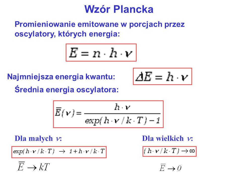 Wzór Plancka Najmniejsza energia kwantu: Średnia energia oscylatora: Dla małych :Dla wielkich : Promieniowanie emitowane w porcjach przez oscylatory,