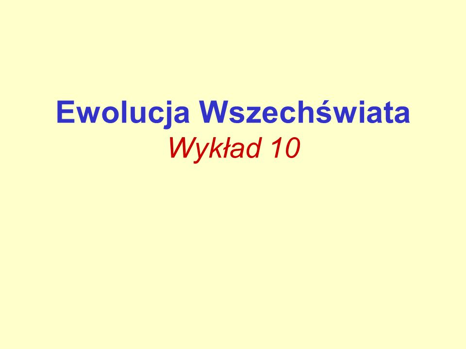Ewolucja Wszechświata Wykład 10