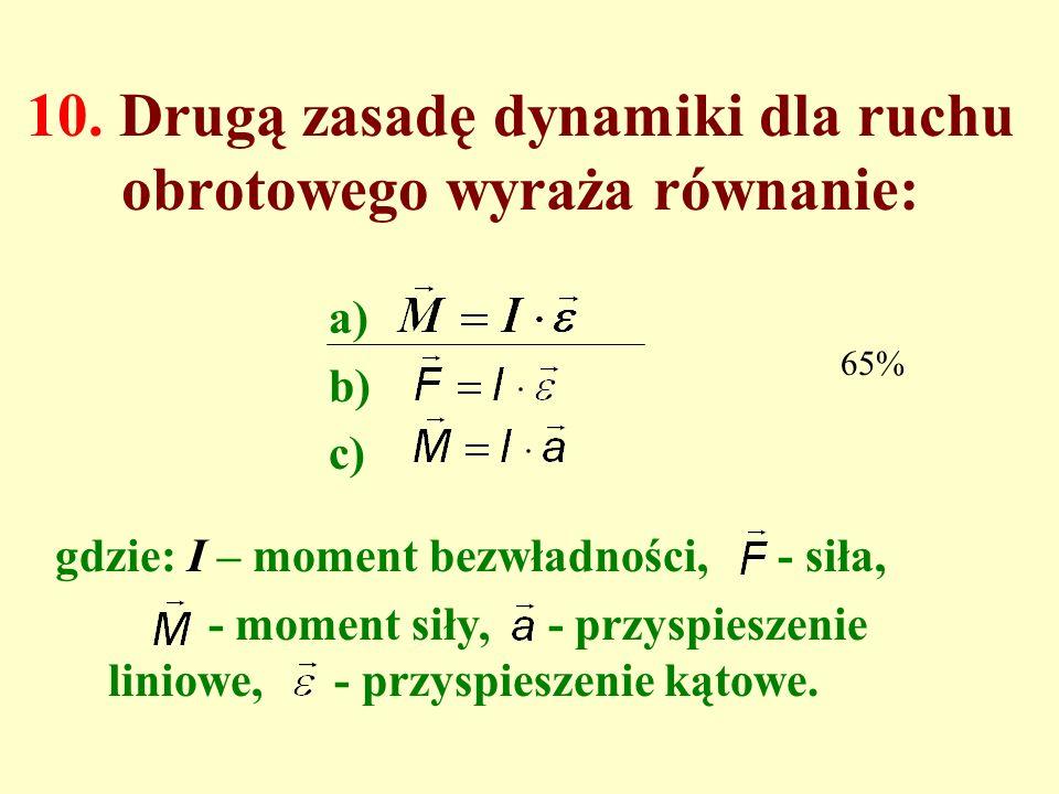 9. Które zdanie jest prawdziwe? a)Każde ciało ma ściśle określony moment bezwładności. b)Każde ciało może mieć wiele różnych wartości momentu bezwładn