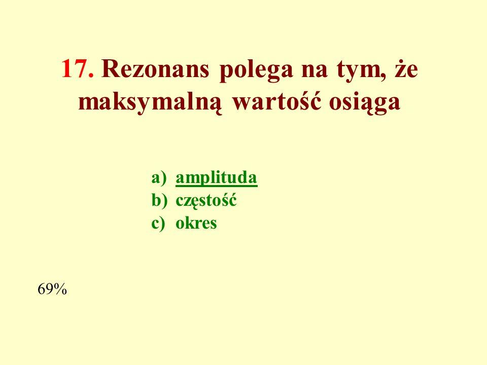 16. Częstość drgań harmonicznych wymuszonych jest a.równa częstości drgań własnych b.równa częstości drgań tłumionych c.równa częstości siły wymuszają
